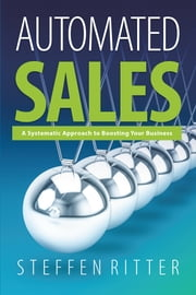 Automated Sales - A Systematic Approach to Boosting Your Business ebook by Steffen Ritter