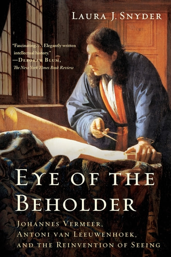 Eye of the Beholder: Johannes Vermeer, Antoni van Leeuwenhoek, and the Reinvention of Seeing ebook by Laura J. Snyder