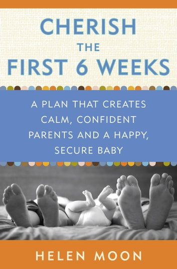 Cherish the First Six Weeks - A Plan that Creates Calm, Confident Parents and a Happy, Secure Baby ebook by Helen Moon