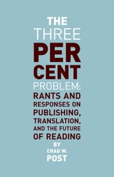 The Three Percent Problem - Rants and Responses on Publishing, Translation, and the Future of Reading ebook by Chad W. Post