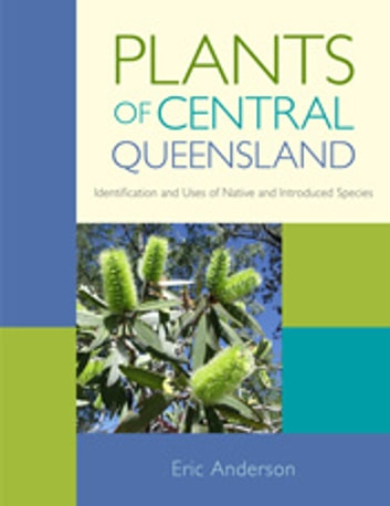 Plants of Central Queensland - Identification and Uses of Native and Introduced Species ebook by Eric Anderson