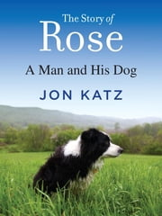 The Story of Rose - A Man and His Dog ebook by Jon Katz