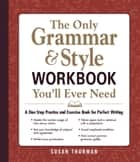 The Only Grammar & Style Workbook You'll Ever Need - A One-Stop Practice and Exercise Book for Perfect Writing ebook by Susan Thurman