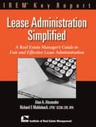 Leasing Administration Simplified - A Real Estate Manager's Guide to Fair and Effective Lease Administration ebook by Alan Alexander, Richard Muhlebach