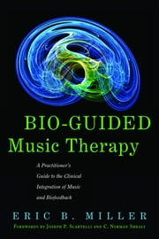 Bio-Guided Music Therapy - A Practitioner's Guide to the Clinical Integration of Music and Biofeedback ebook by Eric B. Miller,C. Norman Shealy,Joseph P. Scartelli