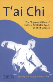 "T'ai Chi - The ""Supreme Ultimate"" Exercise for Health, Sport, and Self-Defense ebook by Cheng Man-Ch'ing,Robert W. Smith"
