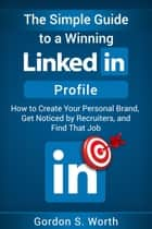 The Simple Guide to a Winning LinkedIn Profile - How to Create Your Personal Brand, Get Noticed by Recruiters, and Find That Job ebook by Gordon S. Worth