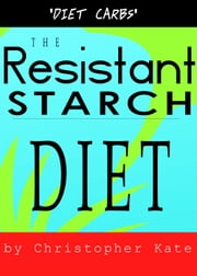 The Resistant Starch Diet: Diet Carbs ebook by Christopher Kate