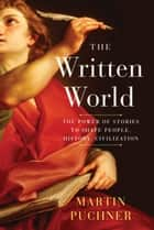 The Written World - The Power of Stories to Shape People, History, Civilization ebook by Martin Puchner