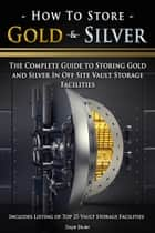 How To Store Gold & Silver: The Complete Guide To Storing Gold And Silver In Off Site Vault Storage Facilities ebook by Doyle Shuler