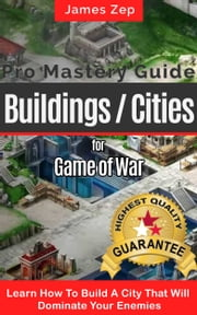 Game Of War Fire Age: Pro Mastery Guide - Buildings / Cities ebook by James Zep