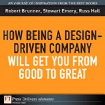 How Being a Design-Driven Company Will Get You From Good to Great ebook by Robert Brunner,Stewart Emery,Russ Hall