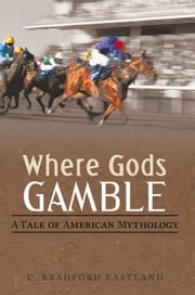 Where Gods Gamble - A Tale of American Mythology ebook by C. Bradford Eastland