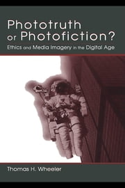Phototruth Or Photofiction?: Ethics and Media Imagery in the Digital Age ebook by Wheeler, Thomas H.