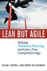 Lean but Agile - Rethink Workforce Planning and Gain a True Competitive Edge ebook by William J. ROTHWELL,Jim GRABER,Neil MCCORMICK
