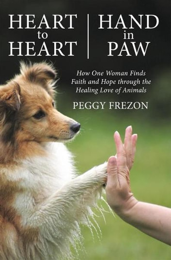 Heart to Heart, Hand in Paw - How One Woman Finds Faith and Hope through the Healing Love of Animals ebook by Peggy Frezon