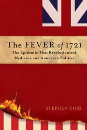 The Fever of 1721 - The Epidemic That Revolutionized Medicine and American Politics ebook by Stephen Coss