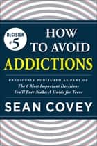 "Decision #5: How to Avoid Addictions - Previously published as part of ""The 6 Most Important Decisions You'll Ever Make"" ebook by Sean Covey"