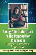 Young Adult Literature in the Composition Classroom - Essays on Practical Application ebook by Tamara Girardi, Abigail G. Scheg