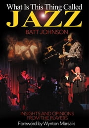 What Is This Thing Called Jazz? - Insights and Opinions from the Players ebook by Batt Johnson