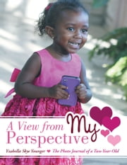 A View from My Perspective - The Photo Journal of a Two-Year-Old ebook by Yzabella Skye Younger