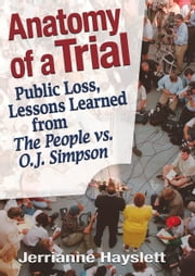 Anatomy of a Trial - Public Loss, Lessons Learned from The People vs. O.J. Simpson ebook by Jerrianne Hayslett
