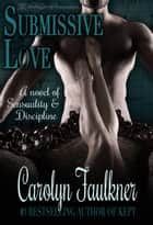 Submissive Love - A Novel of Sensuality & Discipline ebook by Carolyn Faulkner