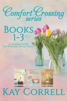 Comfort Crossing Boxed Set - Books 1, 2, 3 - Plus Short Story The Wedding in the Grove ebook by Kay Correll