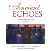 Ancient Echoes - A Modulation of Prose Music Culture and Yoruba Traditions ebook by Edward Wole Oluokun