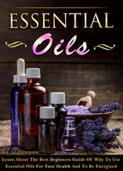 Essential Oils - Learn About The Best Beginners Guide Of Why To Use Essential Oils For Your Health And To Be Energized ebook by Laura Keeleigh
