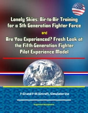 Lonely Skies: Air-to-Air Training for a 5th Generation Fighter Force, and Are You Experienced? Fresh Look at the Fifth-Generation Fighter Pilot Experience Model, F-22 and F-35 Aircraft, Simulator Use ebook by Progressive Management