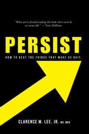 Persist - How to Beat the Things That Make Us Quit. ebook by Clarence M. Lee Jr. MD MBA