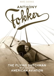Anthony Fokker - The Flying Dutchman Who Shaped American Aviation ebook by Marc Dierikx