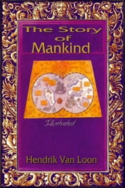 The Story of Mankind: Illustrated ebook by Hendrik Van Loon