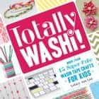 Totally Washi! - More Than 45 Super Cute Washi Tape Crafts for Kids ebook by Ashley Ann Laz