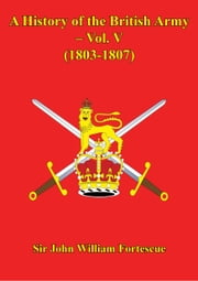 A History Of The British Army – Vol. V – (1803-1807) ebook by Hon. Sir John William Fortescue