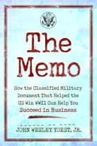 The Memo - How the Classified Military Document That Helped the U.S. Win WWII Can Help You Succeed in Business ebook by John Wesley Yoest, Jr.