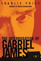 The Interrogation of Gabriel James ebook by Charlie Price