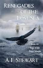 Renegades of the Lost Sea - Saga of the Outer Islands, #3 ebook by A. F. Stewart