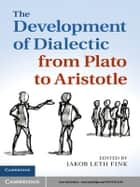 The Development of Dialectic from Plato to Aristotle ebook by Jakob Leth Fink