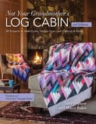 Not Your Grandmother's Log Cabin - 40 Projects - New Quilts, Design-Your-Own Options & More ebook by Sara Nephew, Marci Baker