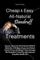 Cheap & Easy All-Natural Dandruff Treatments - Discover How To Get Rid Of Dandruff With No Medication & No Messy Creams Just Natural Dandruff Cures And Dandruff Home Remedies That Really Work To Heal Dry, Itchy Scalp And Bring Back Healthy Hair ebook by Katrina D. Burley