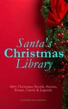 Santa's Christmas Library: 400+ Christmas Novels, Stories, Poems, Carols & Legends (Illustrated Edition) - The Gift of the Magi, A Christmas Carol, Silent Night, The Three Kings, Little Lord Fauntleroy, Life and Adventures of Santa Claus, The Heavenly Christmas Tree, Little Women, The Tale of Peter Rabbit… eBook by O. Henry, Mark Twain, Beatrix Potter,...