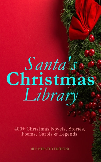 Santa's Christmas Library: 400+ Christmas Novels, Stories, Poems, Carols & Legends (Illustrated Edition) - The Gift of the Magi, A Christmas Carol, Silent Night, The Three Kings, Little Lord Fauntleroy, Life and Adventures of Santa Claus, The Heavenly Christmas Tree, Little Women, The Tale of Peter Rabbit… ebook by O. Henry,Mark Twain,Beatrix Potter,Louisa May Alcott,Charles Dickens,William Shakespeare,Harriet Beecher Stowe,Emily Dickinson,Robert Louis Stevenson,Rudyard Kipling,Hans Christian Andersen,Selma Lagerlöf,Fyodor Dostoevsky,Martin Luther,Walter Scott,J. M. Barrie,Anthony Trollope,Brothers Grimm,L. Frank Baum,Lucy Maud Montgomery,George Macdonald,Leo Tolstoy,Henry Van Dyke,E. T. A. Hoffmann,Clement Moore,Henry Wadsworth Longfellow,William Wordsworth,Alfred Lord Tennyson,William Butler Yeats,Eleanor H. Porter,Jacob A. Riis,Susan Anne Livingston,Ridley Sedgwick,Sophie May,Lucas Malet,Juliana Horatia Ewing,Alice Hale Burnett,Ernest Ingersoll,Annie F. Johnston,Amanda M. Douglas,Amy Ella Blanchard,Carolyn Wells,Walter Crane,Thomas Nelson Page,Florence L. Barclay,A. S. Boyd,Edward A. Rand,Max Brand,William John Locke,Nora A. Smith,Phebe A. Curtiss,Nellie C. King,Booker T. Washington,Lucy Wheelock,Aunt Hede,Frederick E. Dewhurst,Maud Lindsay,Marjorie L. C. Pickthall,Jay T. Stocking,Anna Robinson,Florence M. Kingsley,Olive Thorne Miller,M. A. L. Lane,Elizabeth Harkison,Raymond Mcalden,F. E. Mann,Winifred M. Kirkland,François Coppée,Katherine Pyle,Grace Margaret Gallaher,Elia W. Peattie,F. Arnstein,James Weber Linn,Anne Hollingsworth Wharton,Elbridge S. Brooks,Isabel Cecilia Williams,Anton Chekhov,Armando Palacio Valdés,André Theuriet,Alphonse Daudet,Benito Pérez Galdós,Antonio Maré,Pedro A. De Alarcón,Jules Simon,Marcel Prévost,Gustavo Adolfo Bécquer,Maxime Du Camp,Mary Hartwell Catherwood,F. L. Stealey,Kate Upson Clark,Marion Clifford,E. E. Hale,Willis Boyd Allen,Edgar Wallace,Georg Schuster,Harrison S. Morris,Bjørnstjerne Bjørnson,Matilda Betham Edwards,Angelo J. Lewis,Vernon Lee,Guy De Maupassant,Saki,Bret Harte,Robert E. Howard,William Francis Dawson,Hamilton Wright Mabie,Christopher North,Susan Coolidge,Oliver Bell Bunce,Phillips Brooks,William Drummond,James Russell Lowell,Alfred Domett,Reginald Heber,Dinah Maria Mulock,Margaret Deland,John Addington Symonds,Edward Thring,Cecil Frances Alexander,Mary Austin,James S. Park,Isaac Watts,Robert Herrick,Edmund Hamilton Sears,Ben Jonson,Edmund Bolton,Robert Southwell,C.s. Stone,James Whitcomb Riley,Frances Ridley Havergal,William Morris,Charles Mackay,Harriet F. Blodgett,Eliza Cook,George Wither,John G. Whittier,Richard Watson Gilder,Tudor Jenks,William Makepeace Thackeray,Henry Vaughan,Christian Burke,Andrew Lang,Emily Huntington Miller,Cyril Winterbotham,Enoch Arnold Bennett,Mary Louisa Molesworth,Meredith Nicholson,A. M. Williamson,C. N. Williamson,Elizabeth Cleghorn Gaskell,James Selwin Tait,Booth Tarkington,Evaleen Stein,Frances Hodgson Burnett,Frank Samuel Child,Samuel McChord Crothers,Sarah Orne Jewett,Georgianna M. Bishop,Sarah P. Doughty,John Punnett Peters,Mary E. Wilkins Freeman,Selma Lagerlof