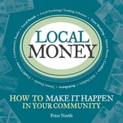 Local Money - How to Make It Happen in Your Community ebook by Peter North