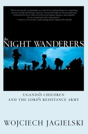 The Night Wanderers - Uganda's Children and the Lord's Resistance Army ebook by Wojciech Jagielski,Antonia Lloyd-Jones