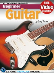 Guitar Lessons for Beginners - Teach Yourself How to Play Guitar (Free Video Available) ebook by LearnToPlayMusic.com,Gary Turner