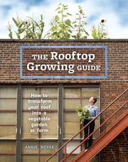 The Rooftop Growing Guide - How to Transform Your Roof into a Vegetable Garden or Farm ebook by Annie Novak