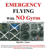 Emergency Flying With NO Gyros: How to Survive on Instruments When Bad Things Happen to Good Pilots ebook by David L. Lowe