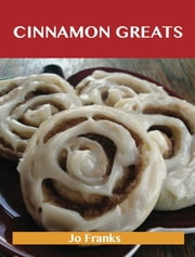 Cinnamon Greats: Delicious Cinnamon Recipes, The Top 100 Cinnamon Recipes ebook by Franks Jo